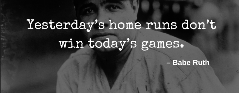 Yesterday's home runs don't win today's games – Babe Ruth