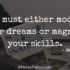 You must either modify your dreams or magnify your skills – Jim Rohn