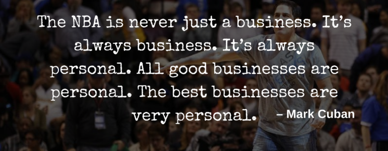 The NBA is never just a business. It's always business. It's always personal. All good businesses are personal. The best businesses are very personal – Mark Cuban