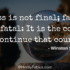 Success is not final; failure is not fatal: It is the courage to continue that counts.