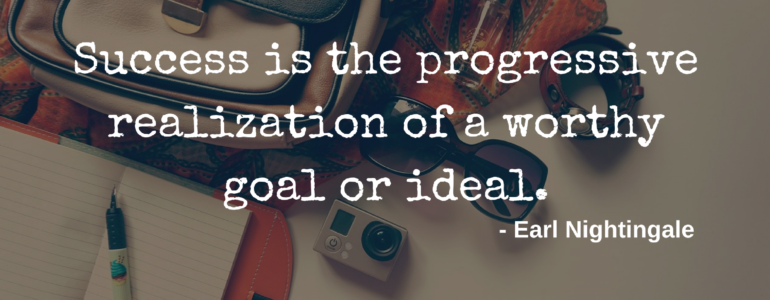 """Success is the progressive realization of a worthy goal or ideal"" - Earl Nightingale"