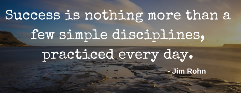 Success is nothing more than a few simple disciplines, practiced every day - Jim Rohn