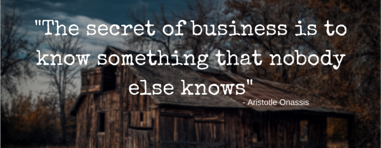 """The secret of business is to know something that nobody else knows"" - Aristotle Onassis"